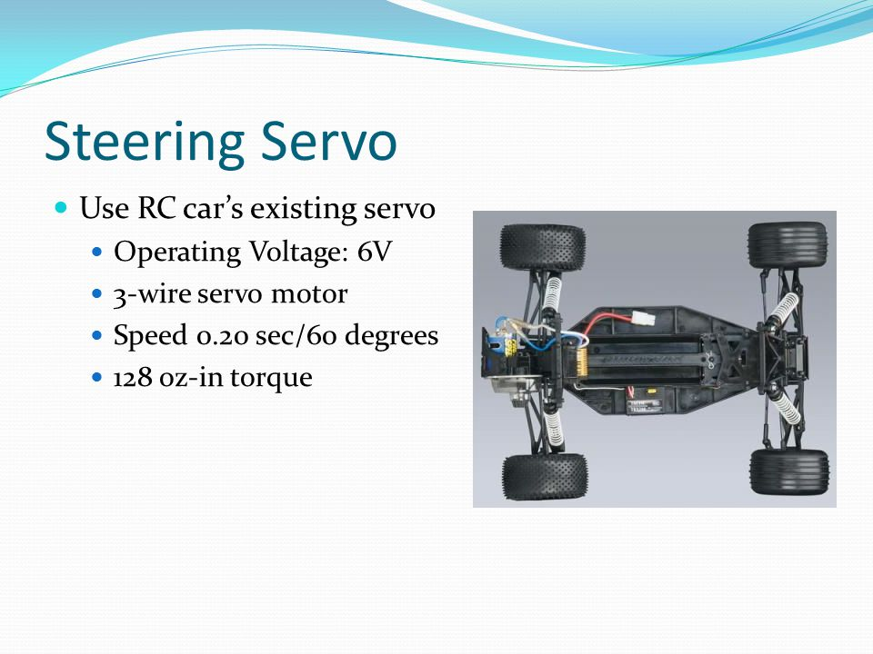 Steering Servo Use RC car's existing servo Operating Voltage: 6V 3-wire servo motor Speed 0.20 sec/60 degrees 128 oz-in torque