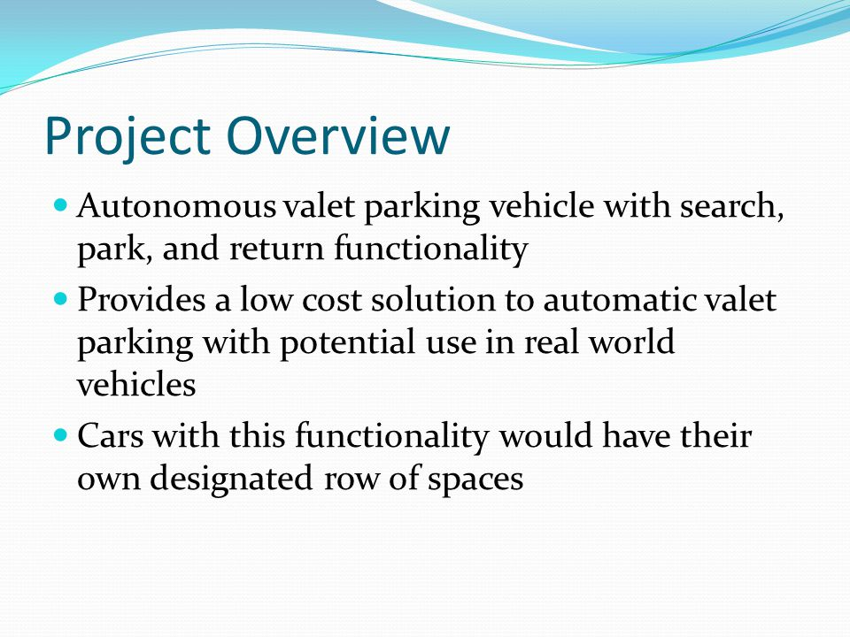 Autonomous valet parking vehicle with search, park, and return functionality Provides a low cost solution to automatic valet parking with potential use in real world vehicles Cars with this functionality would have their own designated row of spaces Project Overview
