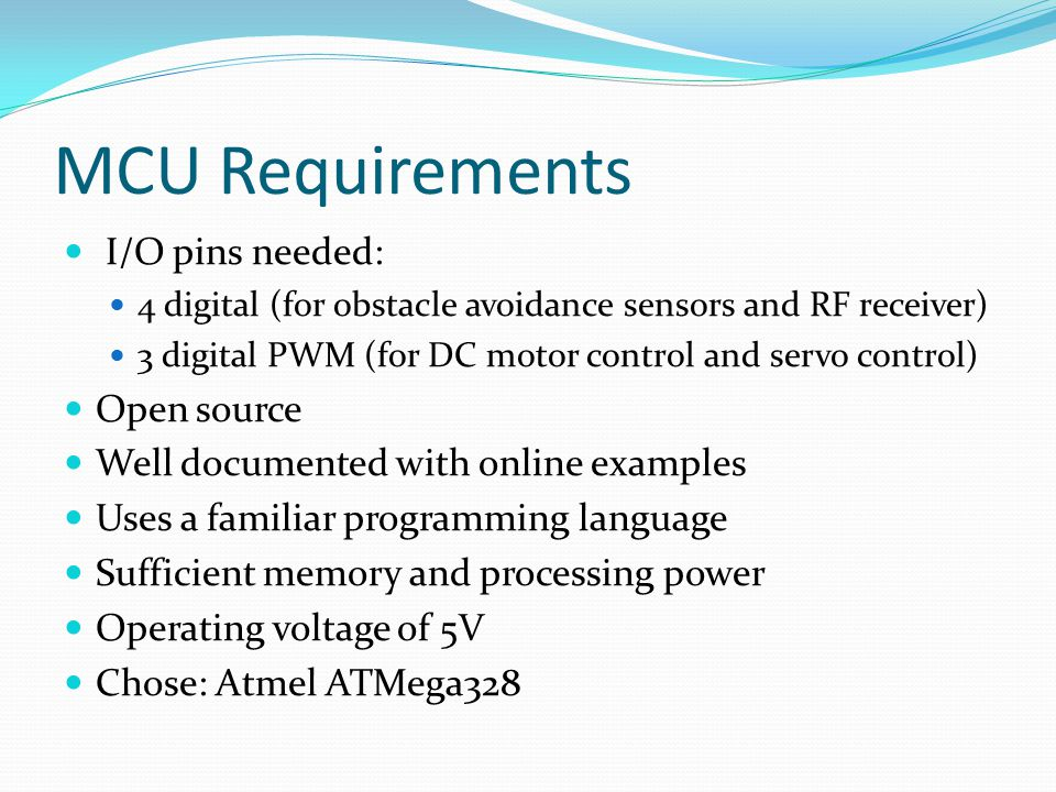 MCU Requirements I/O pins needed: 4 digital (for obstacle avoidance sensors and RF receiver) 3 digital PWM (for DC motor control and servo control) Open source Well documented with online examples Uses a familiar programming language Sufficient memory and processing power Operating voltage of 5V Chose: Atmel ATMega328