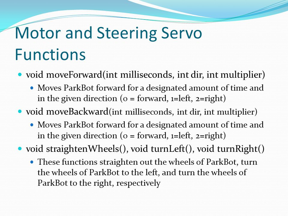 Motor and Steering Servo Functions void moveForward(int milliseconds, int dir, int multiplier) Moves ParkBot forward for a designated amount of time a
