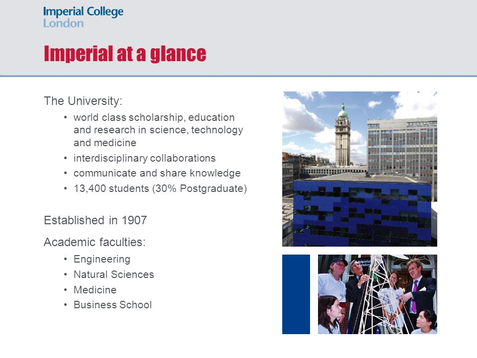 Imperial College Imperial College London: World class research and teaching in science, engineering, medicine and management It has been a century of great achievement, and my thanks go to all the people, the staff and the students, whose work over the decades has enabled Prince Albert's vision to flourish Her Majesty The Queen, 9 July 2007