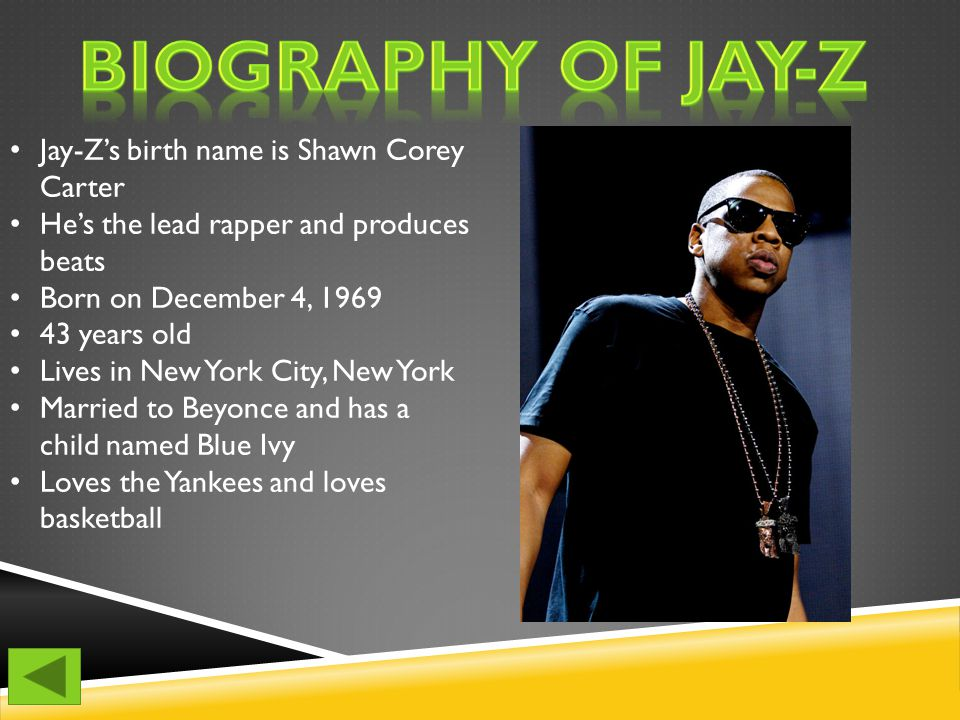 Jay-Z's birth name is Shawn Corey Carter He's the lead rapper and produces beats Born on December 4, 1969 43 years old Lives in New York City, New York Married to Beyonce and has a child named Blue Ivy Loves the Yankees and loves basketball