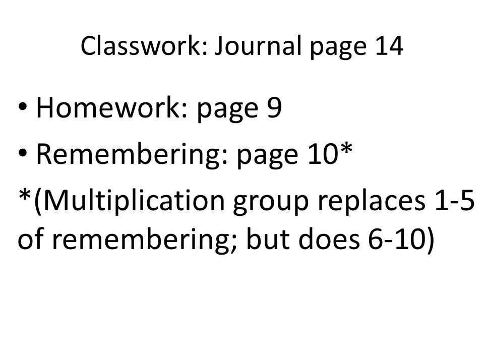 Classwork: Journal page 14 Homework: page 9 Remembering: page 10* *(Multiplication group replaces 1-5 of remembering; but does 6-10)