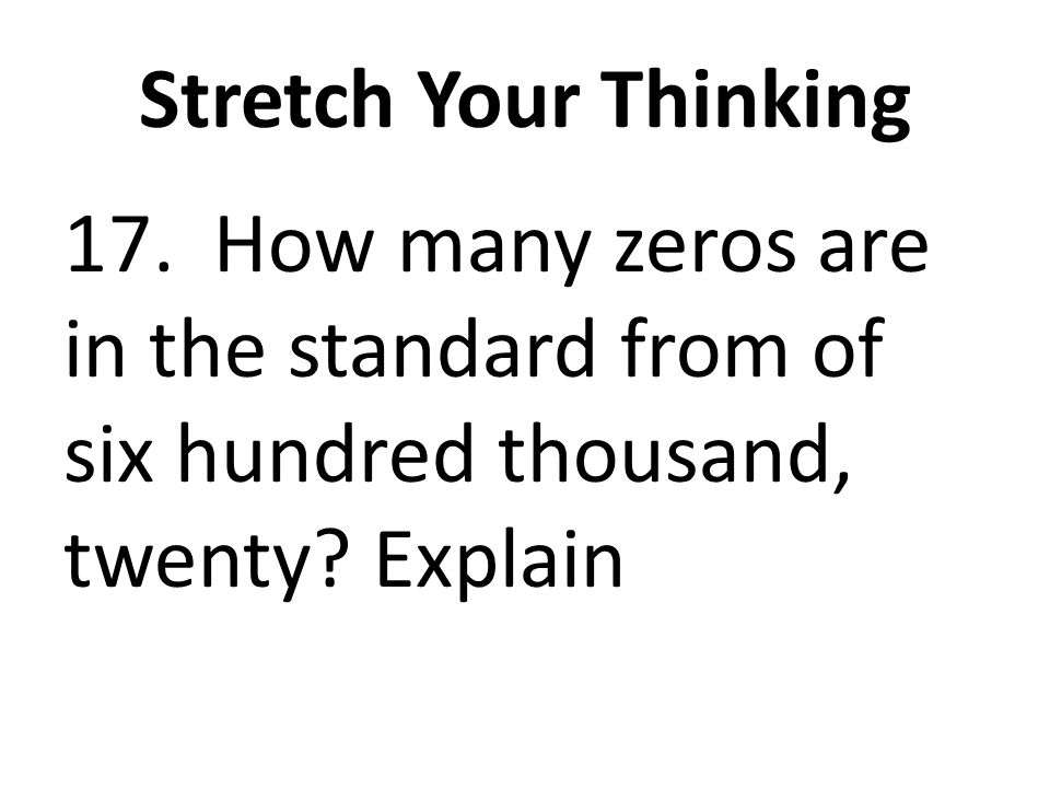 Stretch Your Thinking 17. How many zeros are in the standard from of six hundred thousand, twenty? Explain