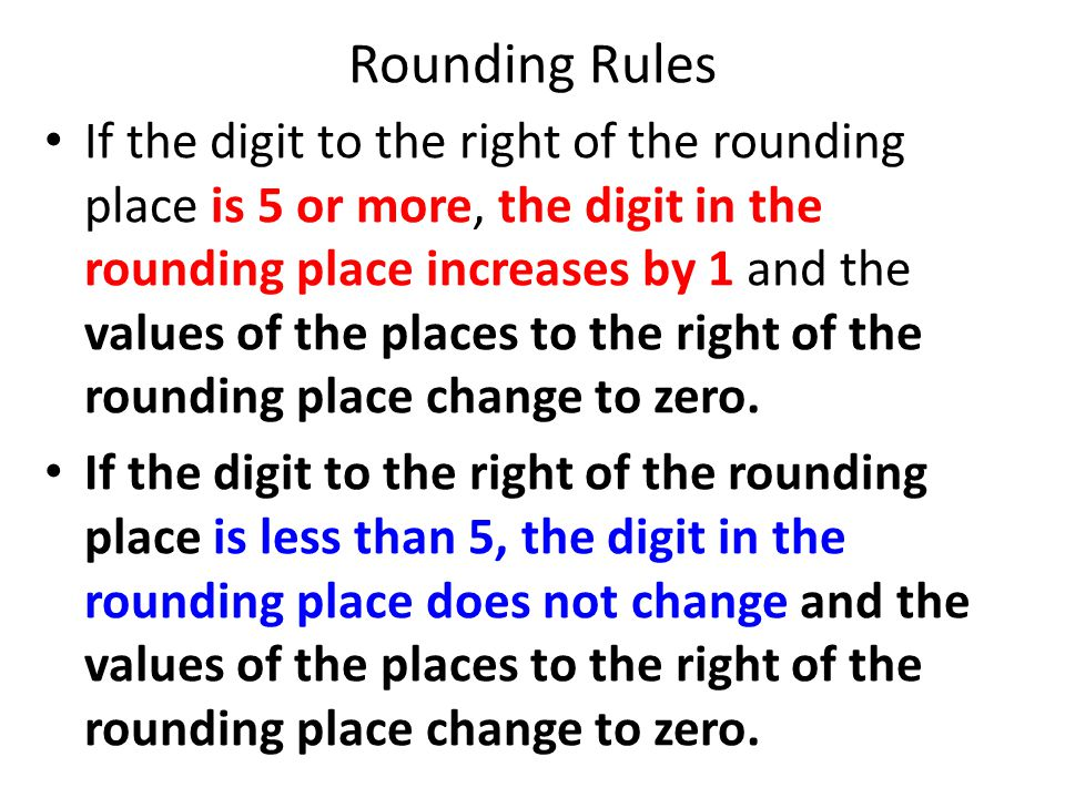 Rounding Rules If the digit to the right of the rounding place is 5 or more, the digit in the rounding place increases by 1 and the values of the plac