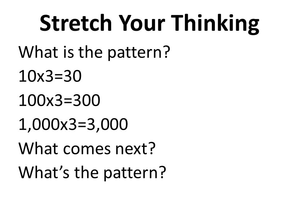 Stretch Your Thinking What is the pattern? 10x3=30 100x3=300 1,000x3=3,000 What comes next? What's the pattern?