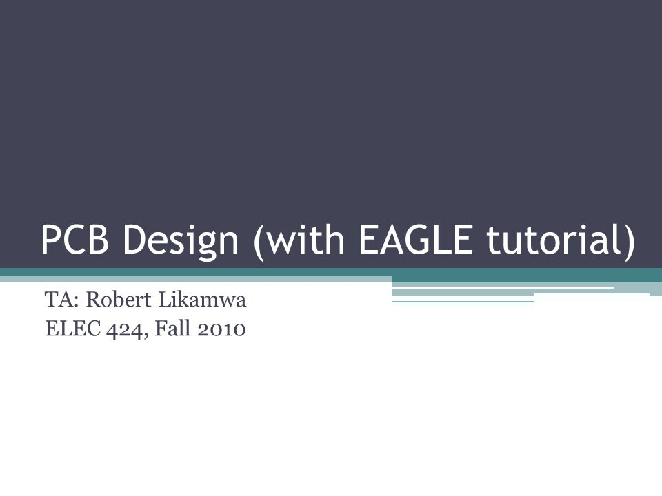 PCB Design (with EAGLE tutorial) TA: Robert Likamwa ELEC 424, Fall 2010
