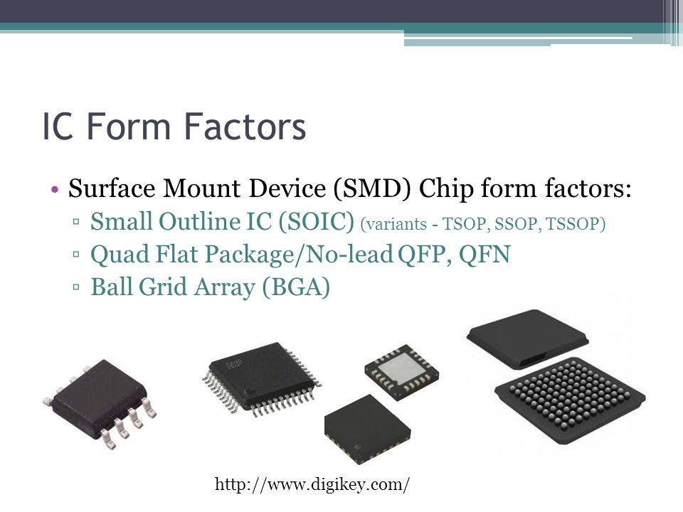 IC Form Factors Surface Mount Device (SMD) Chip form factors: ▫Small Outline IC (SOIC) (variants - TSOP, SSOP, TSSOP) ▫Quad Flat Package/No-lead QFP,