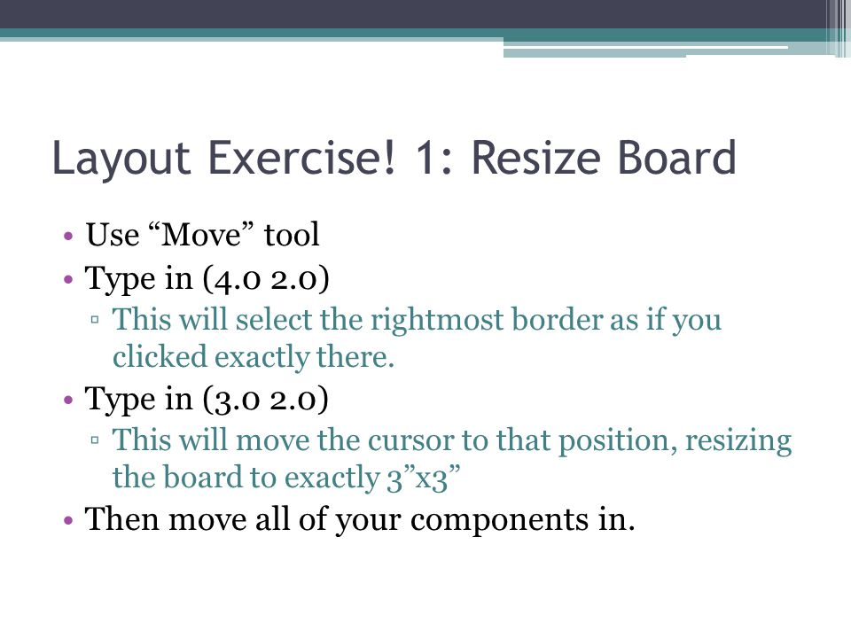 "Layout Exercise! 1: Resize Board Use ""Move"" tool Type in (4.0 2.0) ▫This will select the rightmost border as if you clicked exactly there. Type in (3."