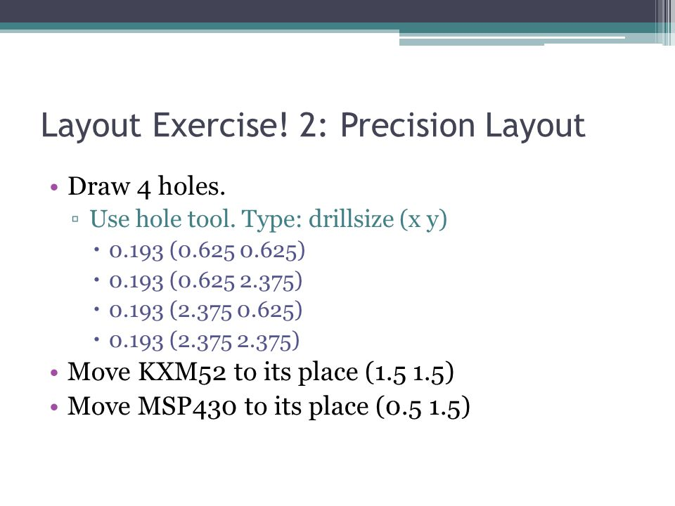 Layout Exercise! 2: Precision Layout Draw 4 holes. ▫Use hole tool. Type: drillsize (x y)  0.193 (0.625 0.625)  0.193 (0.625 2.375)  0.193 (2.375 0.