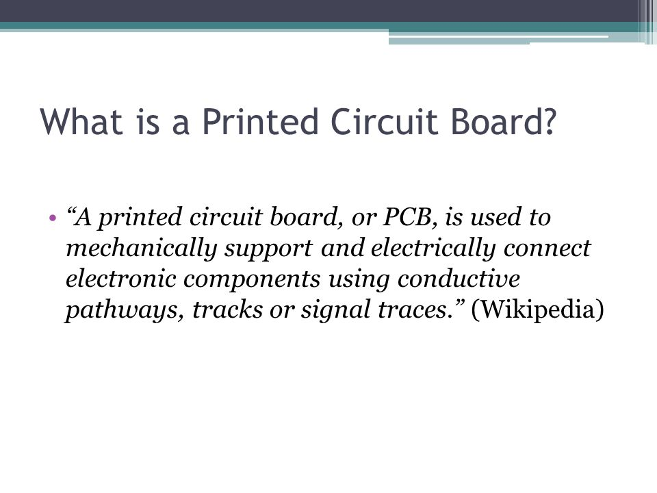 "What is a Printed Circuit Board? ""A printed circuit board, or PCB, is used to mechanically support and electrically connect electronic components usin"