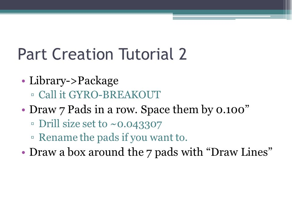 Part Creation Tutorial 2 Library->Package ▫Call it GYRO-BREAKOUT Draw 7 Pads in a row.