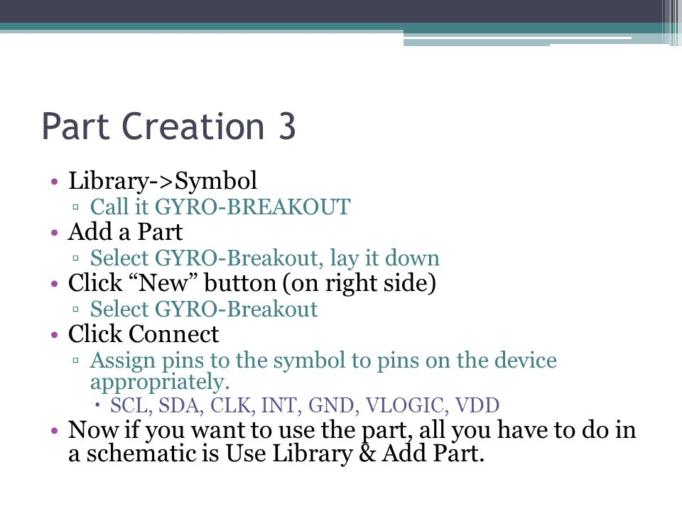 "Part Creation 3 Library->Symbol ▫Call it GYRO-BREAKOUT Add a Part ▫Select GYRO-Breakout, lay it down Click ""New"" button (on right side) ▫Select GYRO-B"