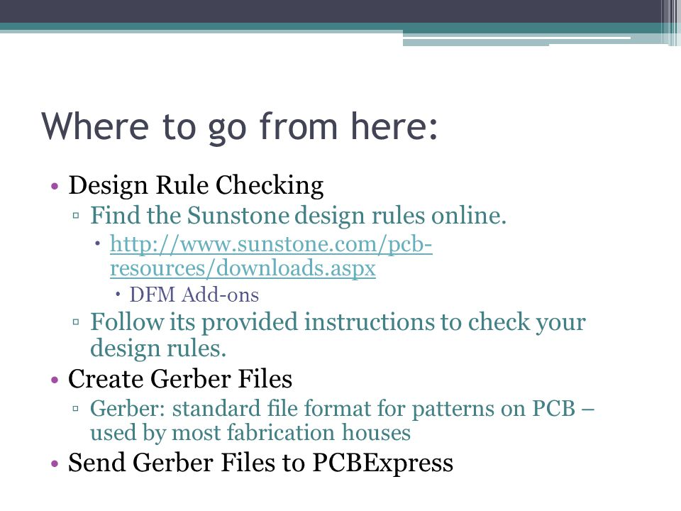 Where to go from here: Design Rule Checking ▫Find the Sunstone design rules online.  http://www.sunstone.com/pcb- resources/downloads.aspx http://www