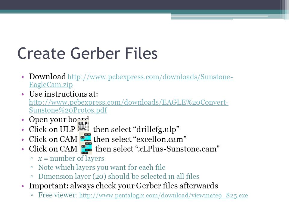Create Gerber Files Download http://www.pcbexpress.com/downloads/Sunstone- EagleCam.zip http://www.pcbexpress.com/downloads/Sunstone- EagleCam.zip Use