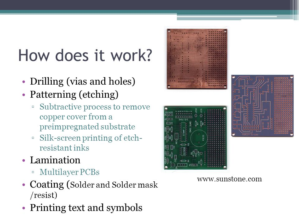 How does it work? Drilling (vias and holes) Patterning (etching) ▫Subtractive process to remove copper cover from a preimpregnated substrate ▫Silk-scr