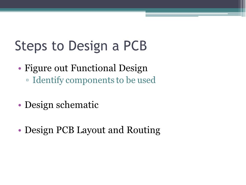 Steps to Design a PCB Figure out Functional Design ▫Identify components to be used Design schematic Design PCB Layout and Routing
