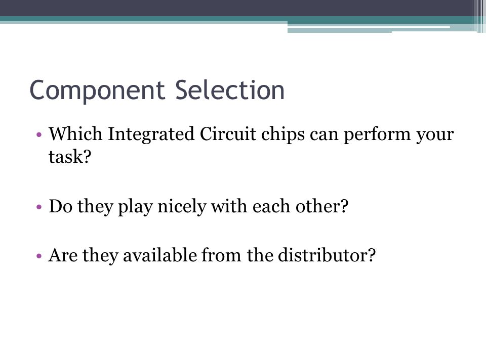 Component Selection Which Integrated Circuit chips can perform your task? Do they play nicely with each other? Are they available from the distributor