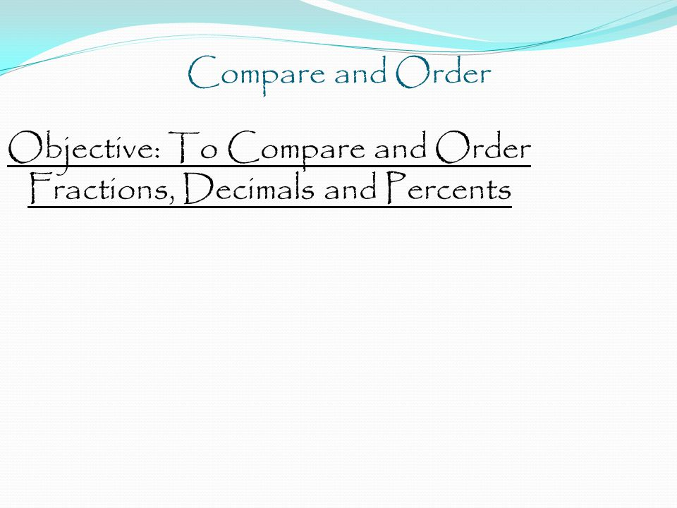 Compare and Order Objective: To Compare and Order Fractions, Decimals and Percents