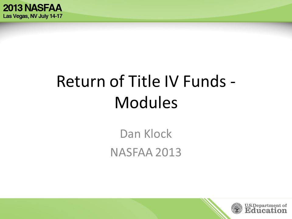 Return of Title IV Funds - Modules Dan Klock NASFAA 2013