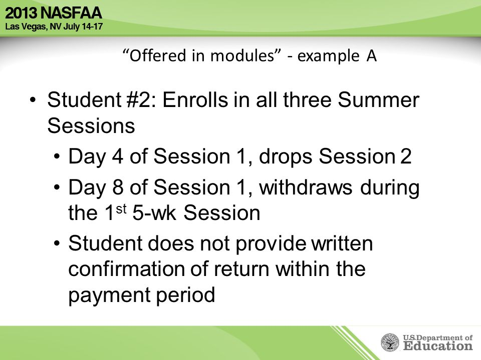 Offered in modules - example A Student #2: Enrolls in all three Summer Sessions Day 4 of Session 1, drops Session 2 Day 8 of Session 1, withdraws during the 1 st 5-wk Session Student does not provide written confirmation of return within the payment period