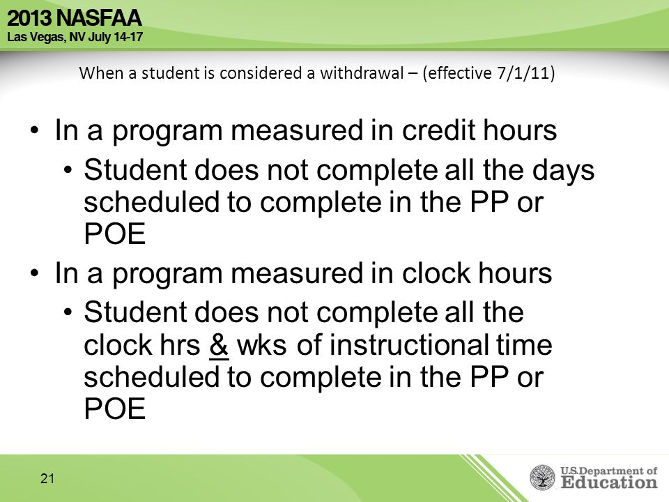 21 When a student is considered a withdrawal – (effective 7/1/11) In a program measured in credit hours Student does not complete all the days scheduled to complete in the PP or POE In a program measured in clock hours Student does not complete all the clock hrs & wks of instructional time scheduled to complete in the PP or POE