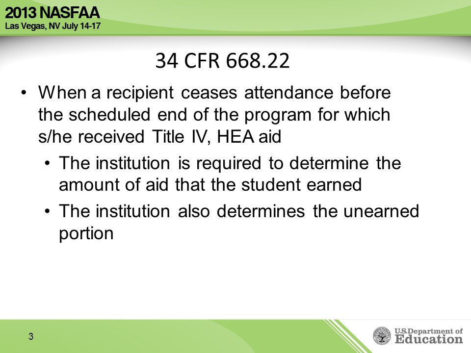 3 34 CFR When a recipient ceases attendance before the scheduled end of the program for which s/he received Title IV, HEA aid The institution is required to determine the amount of aid that the student earned The institution also determines the unearned portion