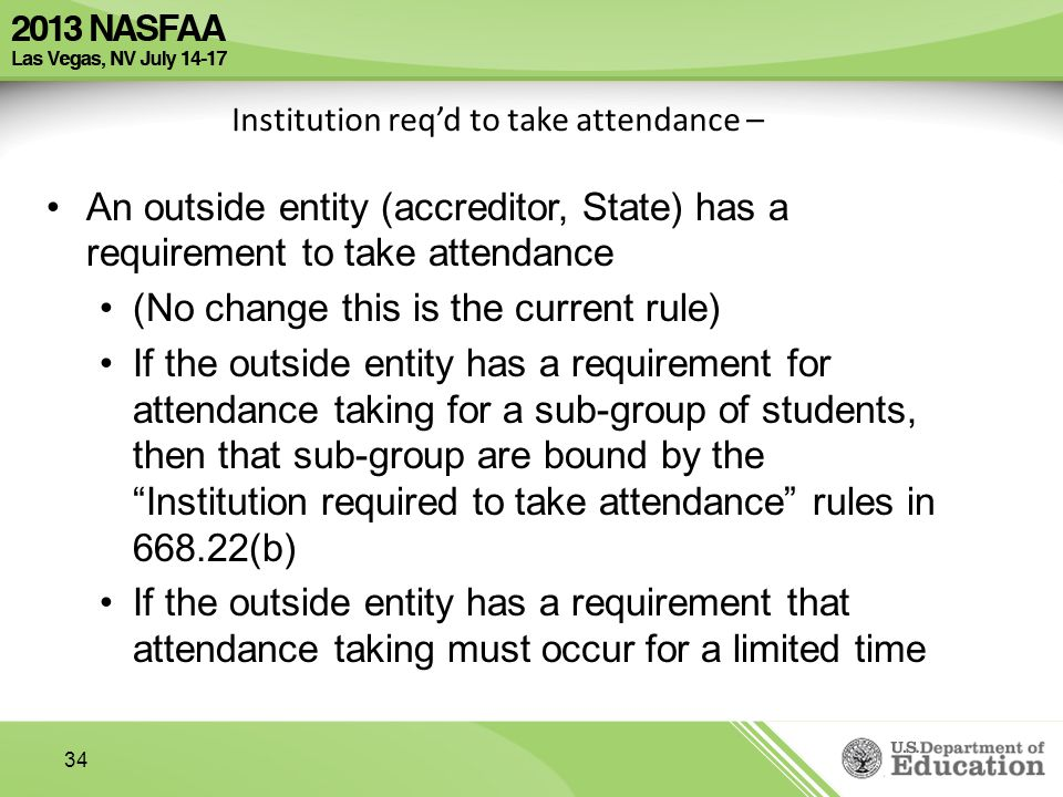 34 Institution req'd to take attendance – An outside entity (accreditor, State) has a requirement to take attendance (No change this is the current rule) If the outside entity has a requirement for attendance taking for a sub-group of students, then that sub-group are bound by the Institution required to take attendance rules in (b) If the outside entity has a requirement that attendance taking must occur for a limited time