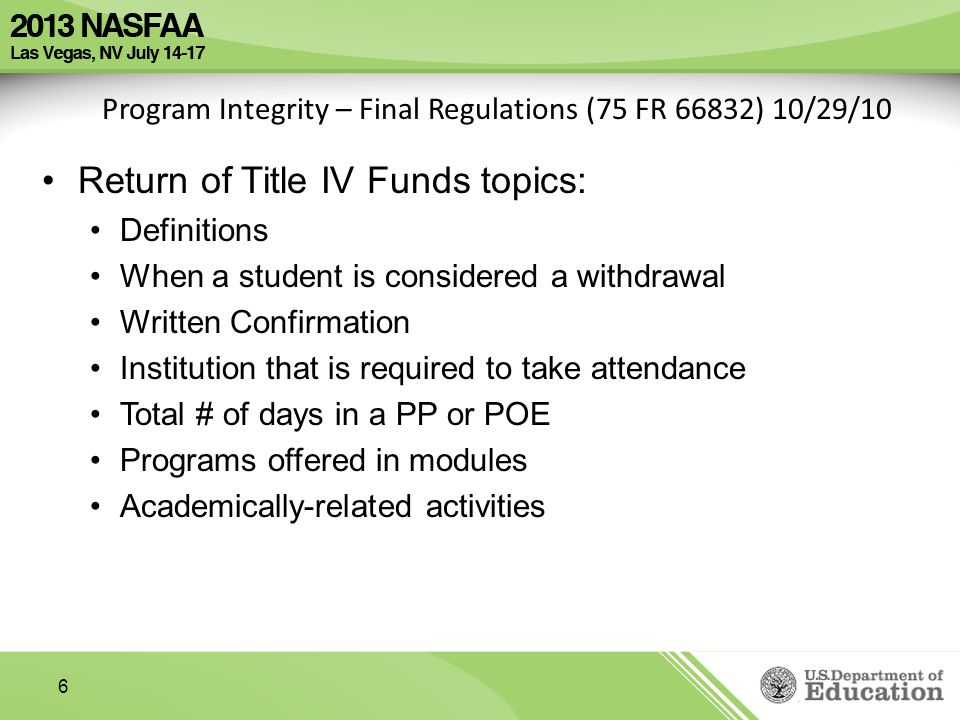 6 Program Integrity – Final Regulations (75 FR 66832) 10/29/10 Return of Title IV Funds topics: Definitions When a student is considered a withdrawal Written Confirmation Institution that is required to take attendance Total # of days in a PP or POE Programs offered in modules Academically-related activities