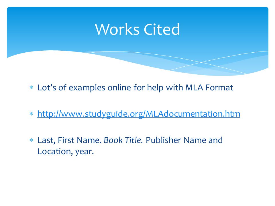  Lot's of examples online for help with MLA Format  http://www.studyguide.org/MLAdocumentation.htm http://www.studyguide.org/MLAdocumentation.htm 