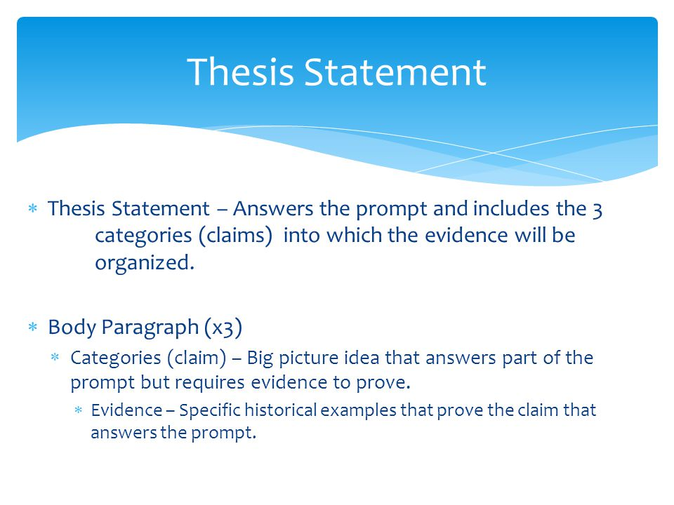  Thesis Statement – Answers the prompt and includes the 3 categories (claims) into which the evidence will be organized.  Body Paragraph (x3)  Cate