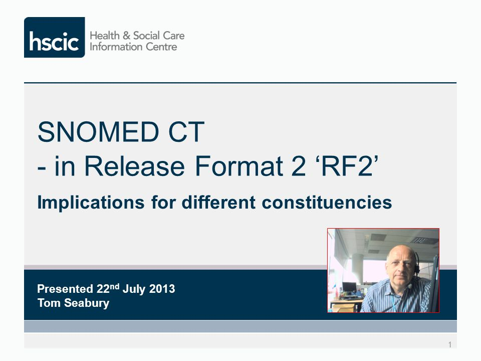 SNOMED CT - in Release Format 2 'RF2' Implications for different constituencies 1 Presented 22 nd July 2013 Tom Seabury