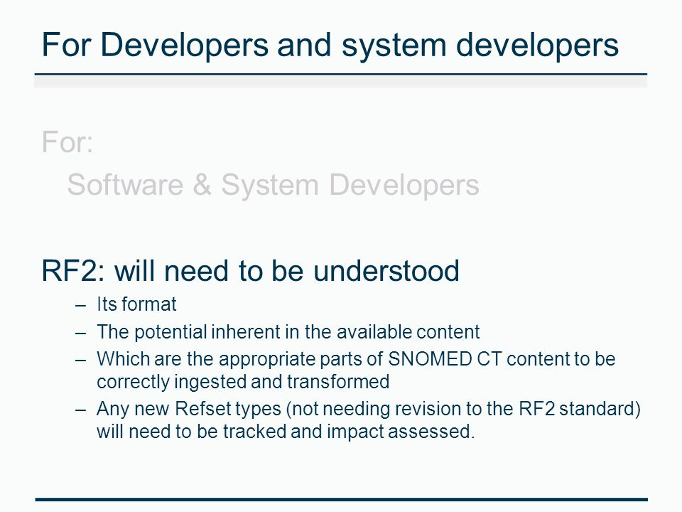 For Developers and system developers For: Software & System Developers RF2: will need to be understood –Its format –The potential inherent in the avai