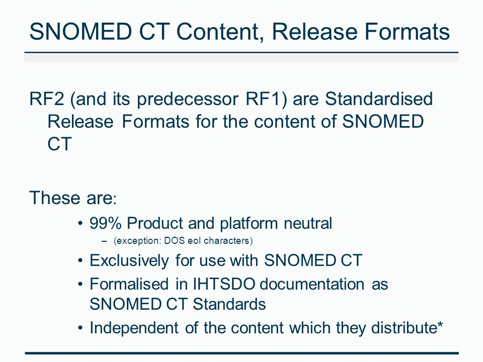 SNOMED CT Content, Release Formats RF2 (and its predecessor RF1) are Standardised Release Formats for the content of SNOMED CT These are : 99% Product