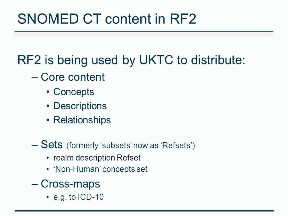 SNOMED CT content in RF2 RF2 is being used by UKTC to distribute: –Core content Concepts Descriptions Relationships –Sets (formerly 'subsets' now as '