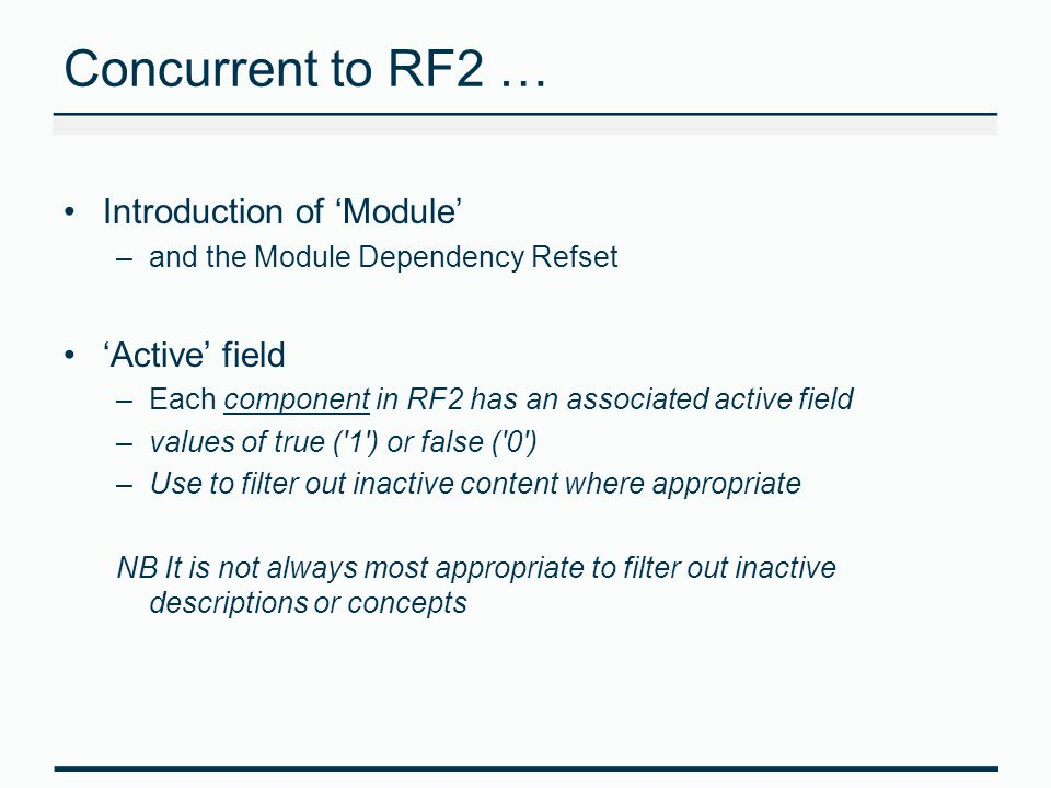 Concurrent to RF2 … Introduction of 'Module' –and the Module Dependency Refset 'Active' field –Each component in RF2 has an associated active field –v