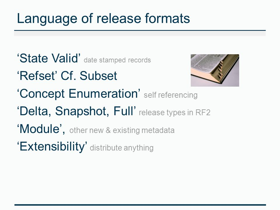 Language of release formats 'State Valid' date stamped records 'Refset' Cf. Subset 'Concept Enumeration' self referencing 'Delta, Snapshot, Full' rele