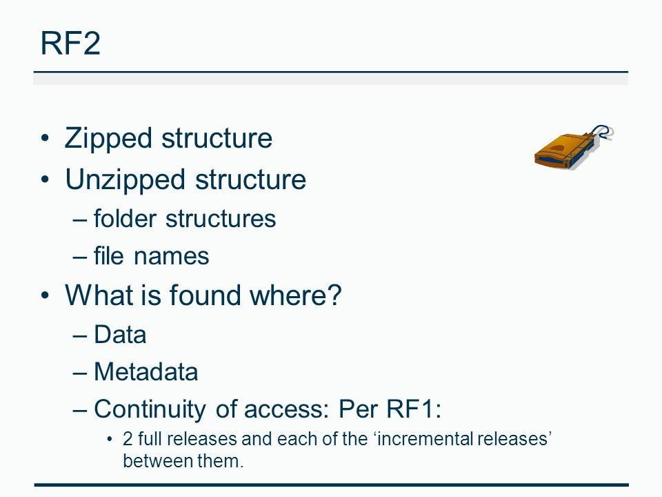 RF2 Zipped structure Unzipped structure –folder structures –file names What is found where? –Data –Metadata –Continuity of access: Per RF1: 2 full rel