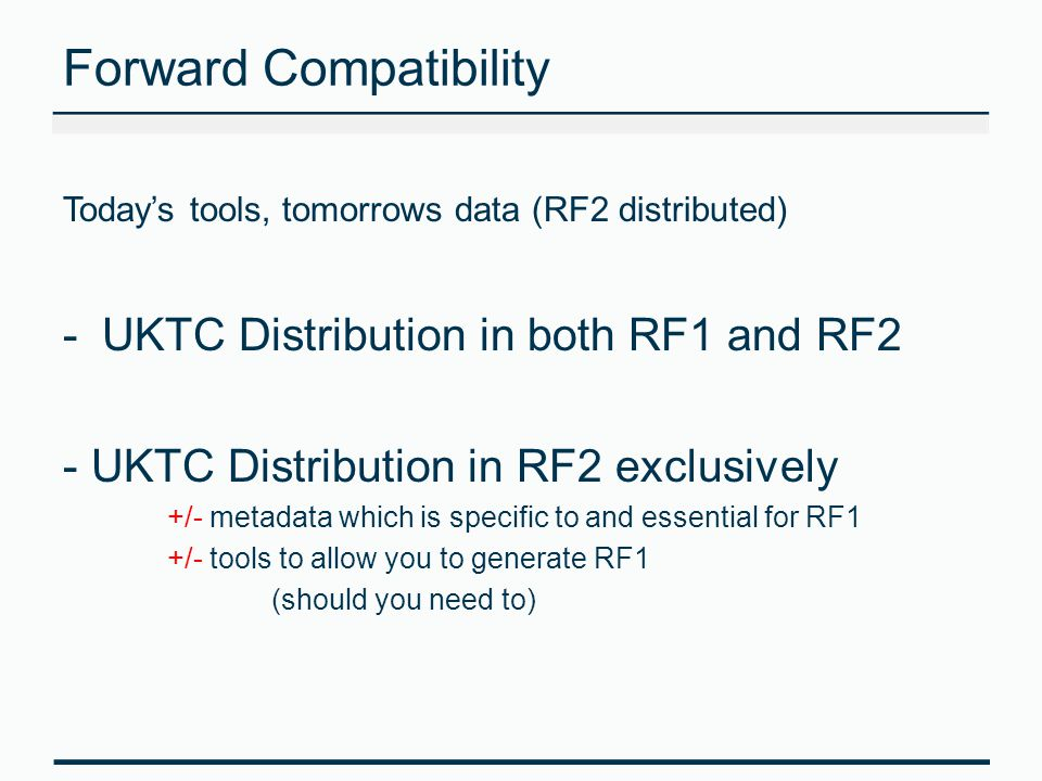 Forward Compatibility Today's tools, tomorrows data (RF2 distributed) -UKTC Distribution in both RF1 and RF2 - UKTC Distribution in RF2 exclusively +/