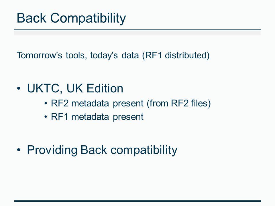 Back Compatibility Tomorrow's tools, today's data (RF1 distributed) UKTC, UK Edition RF2 metadata present (from RF2 files) RF1 metadata present Provid
