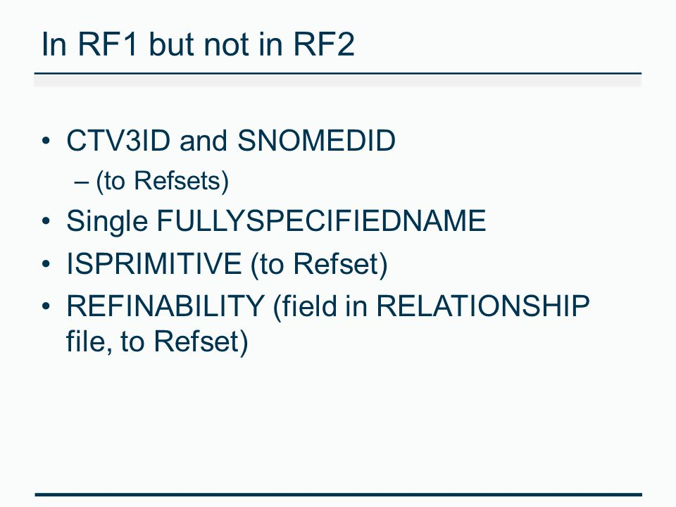 In RF1 but not in RF2 CTV3ID and SNOMEDID –(to Refsets) Single FULLYSPECIFIEDNAME ISPRIMITIVE (to Refset) REFINABILITY (field in RELATIONSHIP file, to