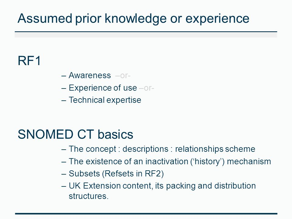 Assumed prior knowledge or experience RF1 –Awareness –or- –Experience of use –or- –Technical expertise SNOMED CT basics –The concept : descriptions :