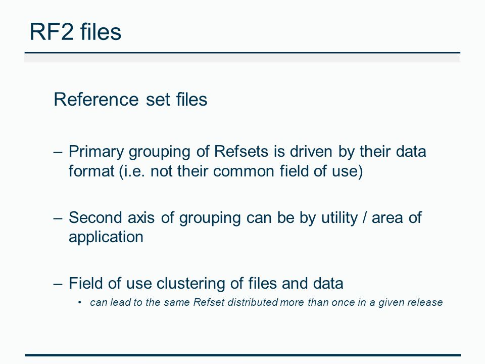 RF2 files Reference set files –Primary grouping of Refsets is driven by their data format (i.e. not their common field of use) –Second axis of groupin