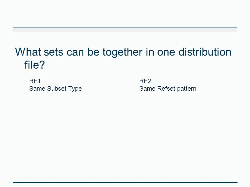 What sets can be together in one distribution file? RF1 Same Subset Type RF2 Same Refset pattern