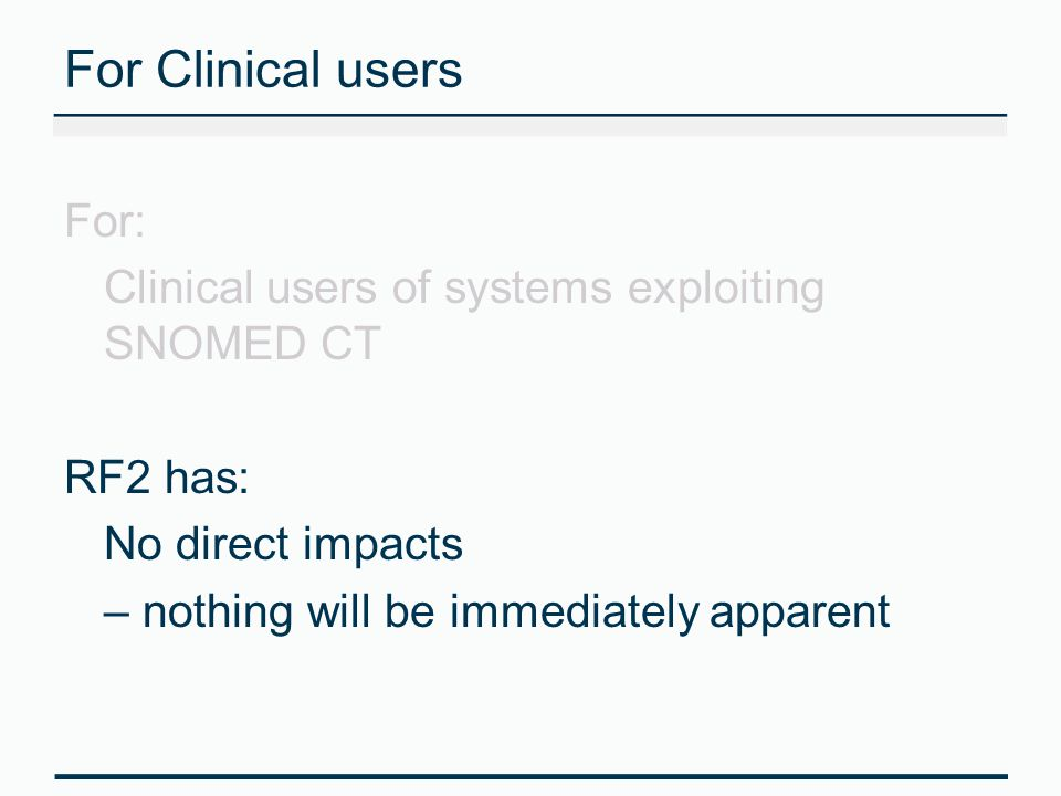 For Clinical users For: Clinical users of systems exploiting SNOMED CT RF2 has: No direct impacts – nothing will be immediately apparent