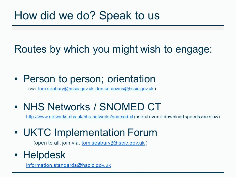 How did we do? Speak to us Routes by which you might wish to engage: Person to person; orientation (via: tom.seabury@hscic.gov.uk, denise.downs@hscic.