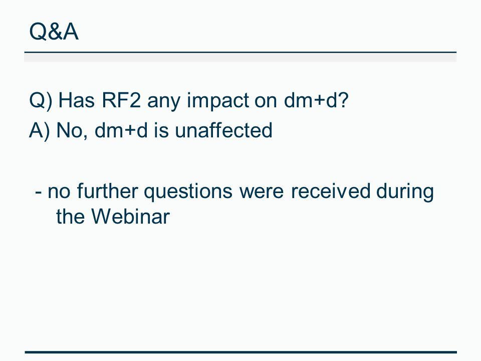 Q&A Q) Has RF2 any impact on dm+d? A)No, dm+d is unaffected - no further questions were received during the Webinar