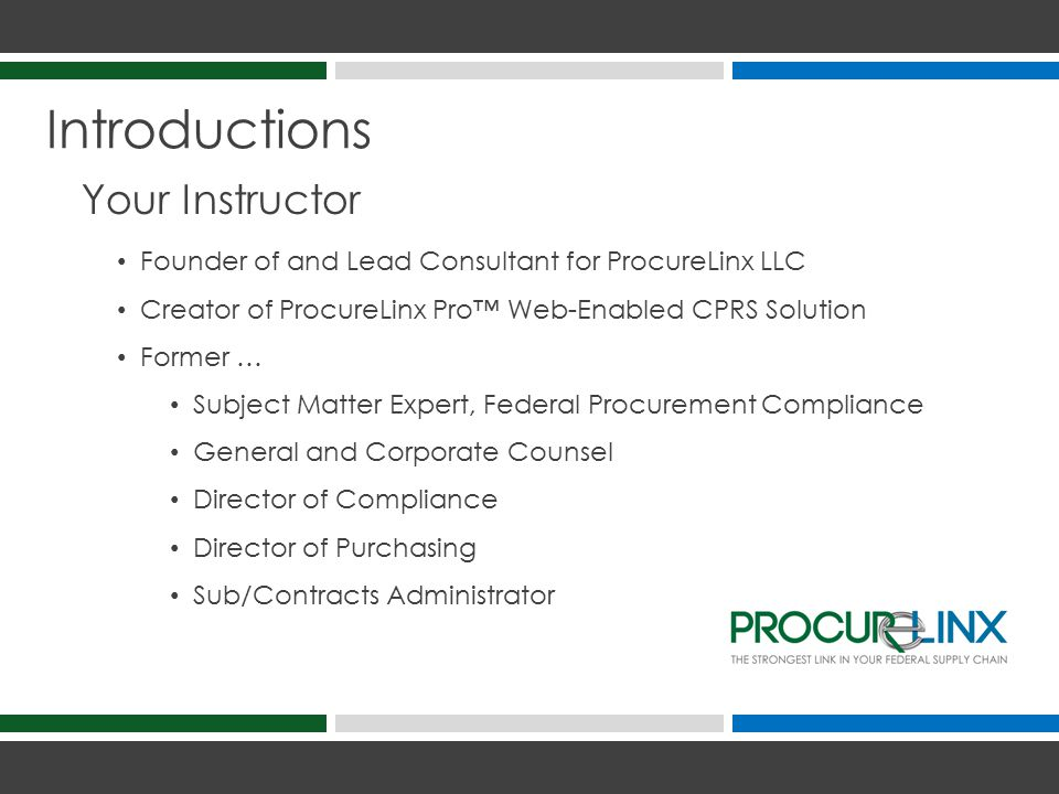 Introductions Your Instructor Founder of and Lead Consultant for ProcureLinx LLC Creator of ProcureLinx Pro™ Web-Enabled CPRS Solution Former … Subject Matter Expert, Federal Procurement Compliance General and Corporate Counsel Director of Compliance Director of Purchasing Sub/Contracts Administrator