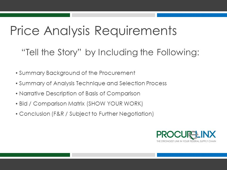 Price Analysis Requirements Tell the Story by Including the Following: Summary Background of the Procurement Summary of Analysis Technique and Selection Process Narrative Description of Basis of Comparison Bid / Comparison Matrix (SHOW YOUR WORK) Conclusion (F&R / Subject to Further Negotiation)