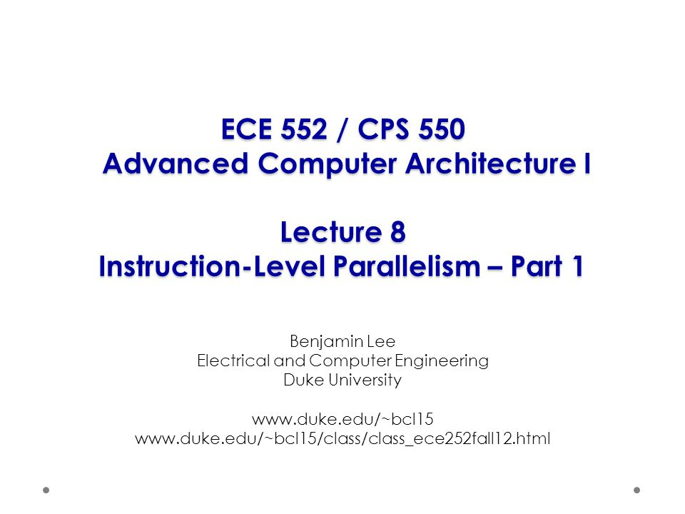 ECE 552 / CPS 550 Advanced Computer Architecture I Lecture 8 Instruction-Level Parallelism – Part 1 Benjamin Lee Electrical and Computer Engineering Duke University www.duke.edu/~bcl15 www.duke.edu/~bcl15/class/class_ece252fall12.html